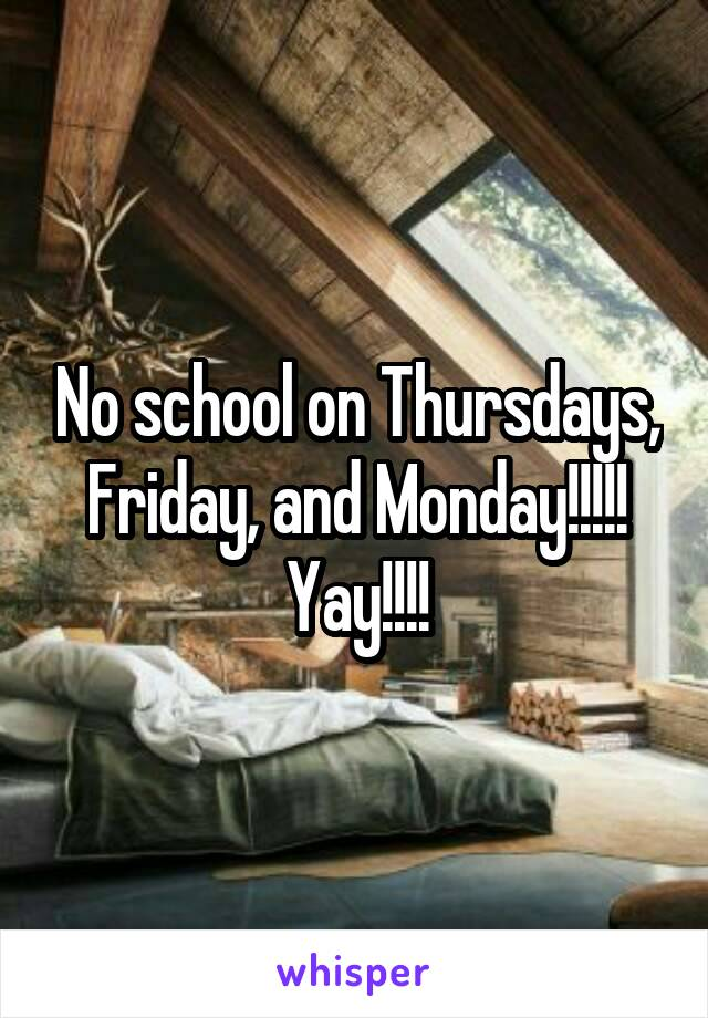 No school on Thursdays, Friday, and Monday!!!!! Yay!!!!