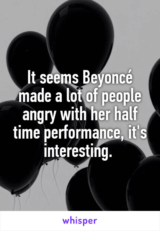 It seems Beyoncé made a lot of people angry with her half time performance, it's interesting.