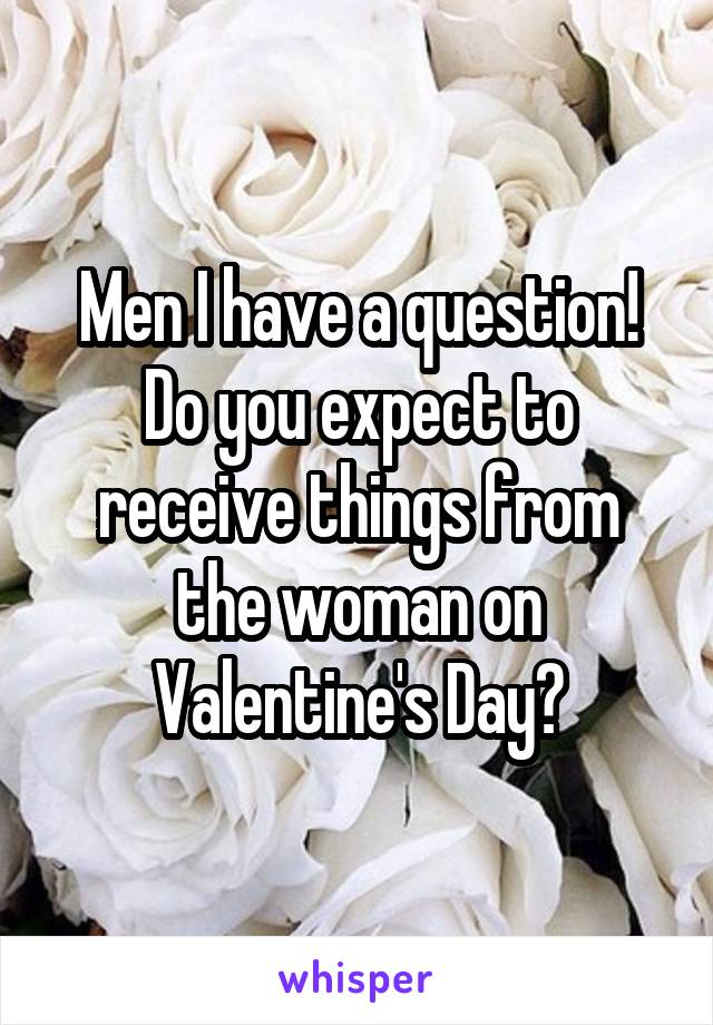 Men I have a question! Do you expect to receive things from the woman on Valentine's Day?