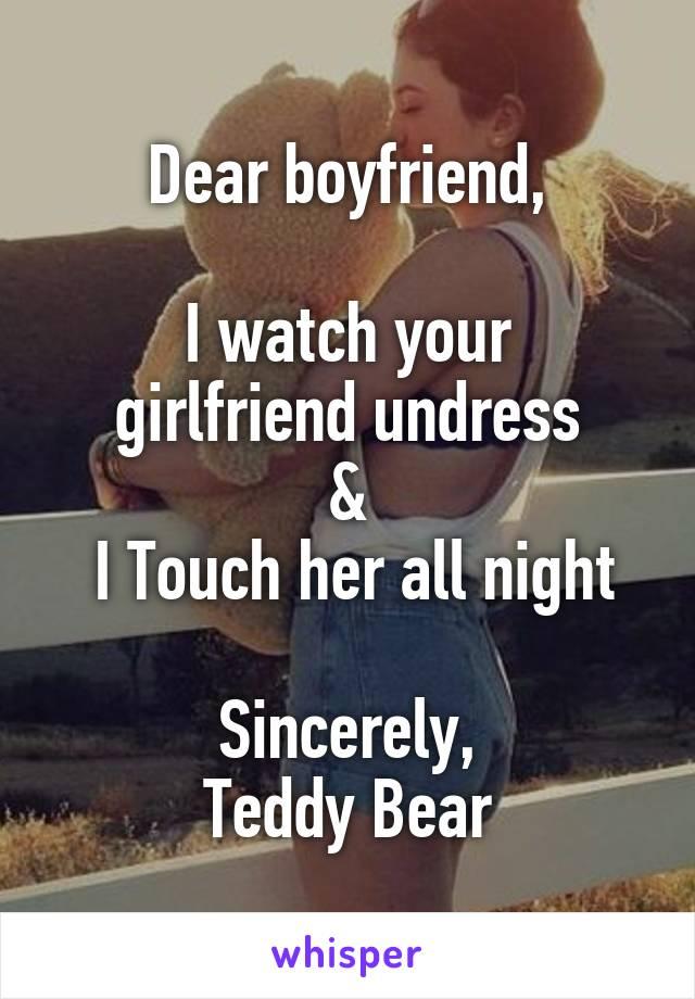 Dear boyfriend,  I watch your girlfriend undress &  I Touch her all night  Sincerely, Teddy Bear