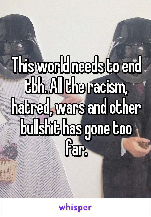 This world needs to end tbh. All the racism, hatred, wars and other bullshit has gone too far.