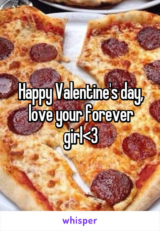 Happy Valentine's day, love your forever girl<3