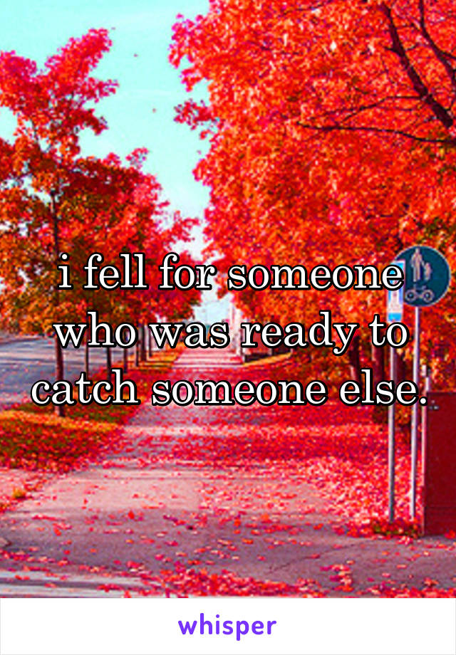 i fell for someone who was ready to catch someone else.