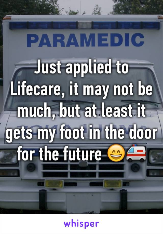 Just applied to Lifecare, it may not be much, but at least it gets my foot in the door for the future 😄🚑