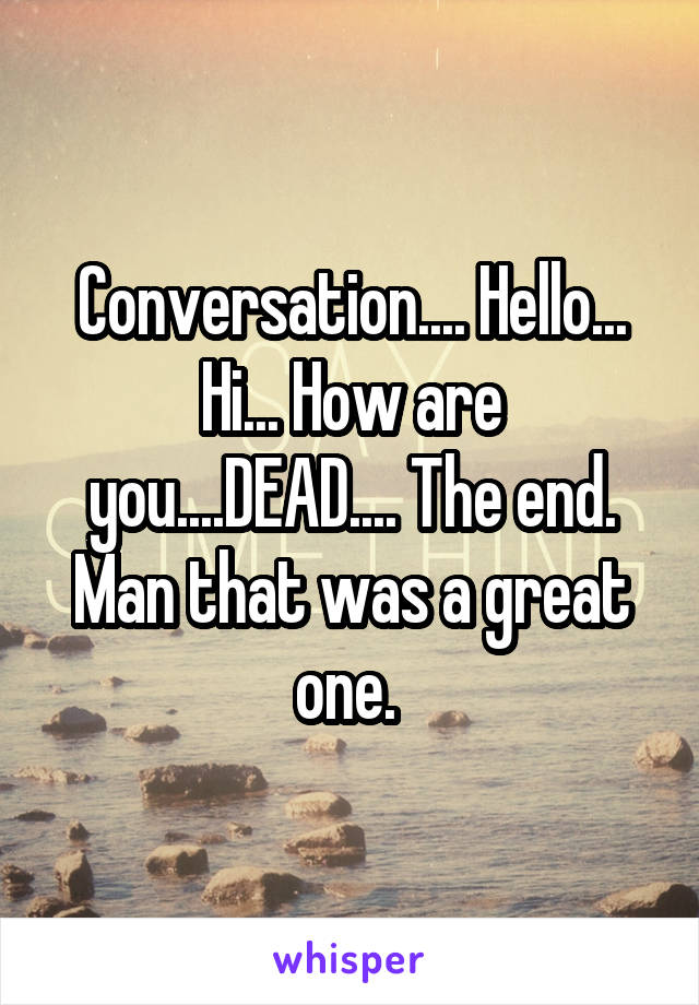 Conversation.... Hello... Hi... How are you....DEAD.... The end. Man that was a great one.