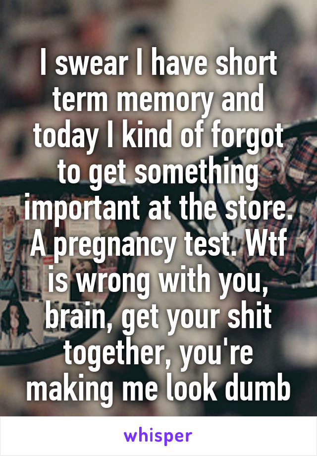 I swear I have short term memory and today I kind of forgot to get something important at the store. A pregnancy test. Wtf is wrong with you, brain, get your shit together, you're making me look dumb