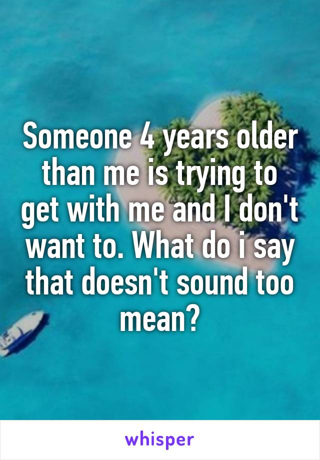 Someone 4 years older than me is trying to get with me and I don't want to. What do i say that doesn't sound too mean?
