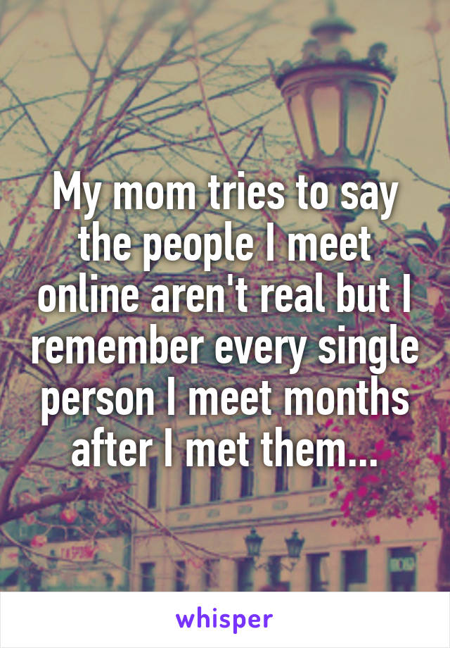 My mom tries to say the people I meet online aren't real but I remember every single person I meet months after I met them...