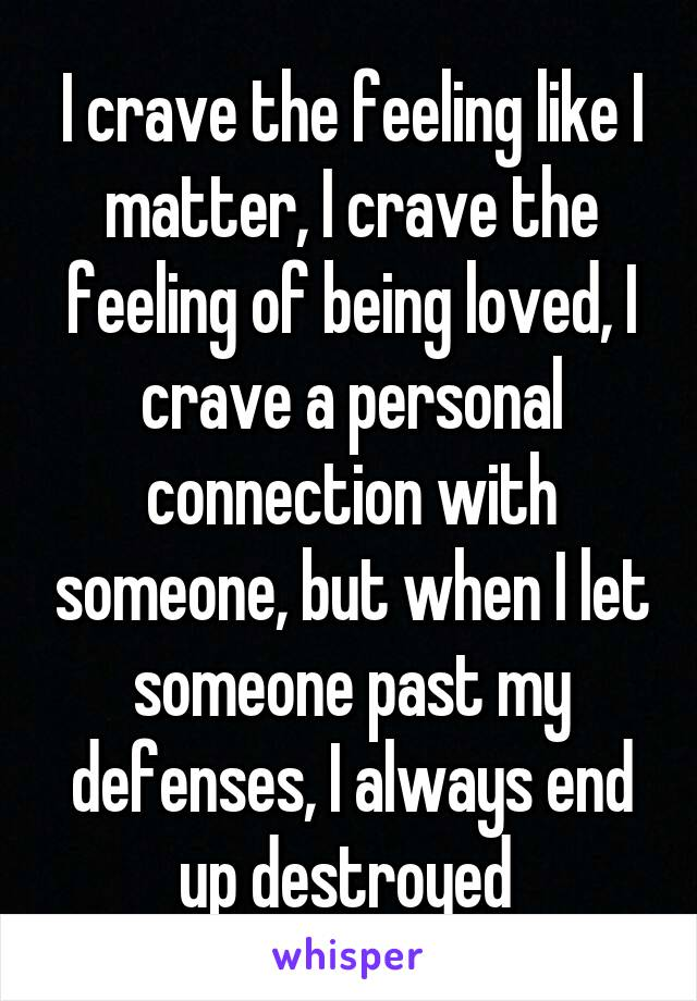 I crave the feeling like I matter, I crave the feeling of being loved, I crave a personal connection with someone, but when I let someone past my defenses, I always end up destroyed