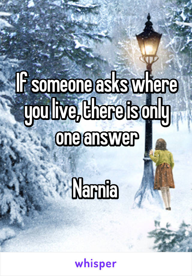 If someone asks where you live, there is only one answer  Narnia