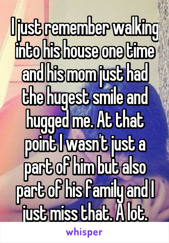 I just remember walking into his house one time and his mom just had the hugest smile and hugged me. At that point I wasn't just a part of him but also part of his family and I just miss that. A lot.