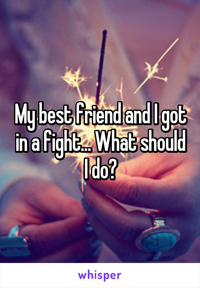 My best friend and I got in a fight... What should I do?