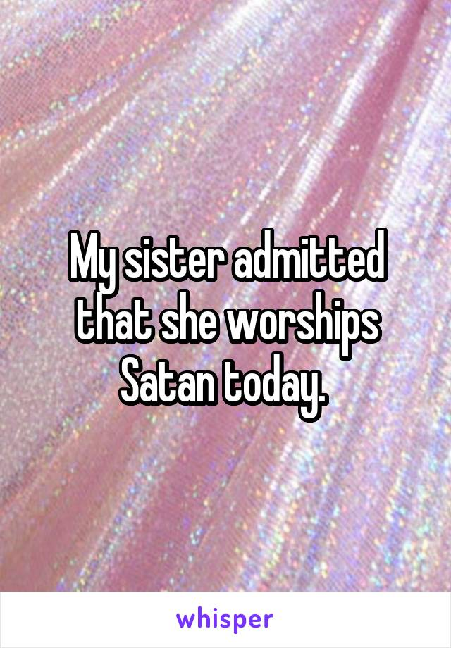 My sister admitted that she worships Satan today.