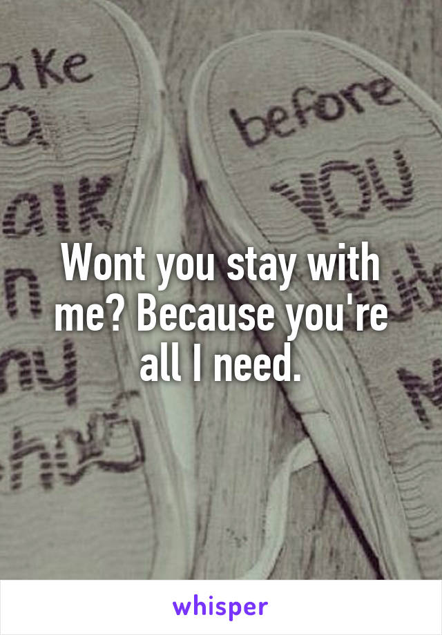 Wont you stay with me? Because you're all I need.