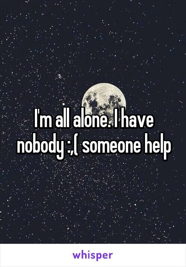 I'm all alone. I have nobody :,( someone help