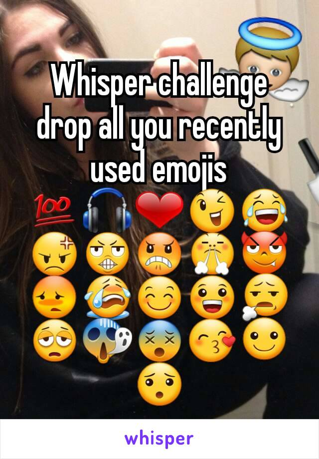 Whisper challenge drop all you recently used emojis 💯🎧❤😉😂😡😬😠😤😈😳😭😊😀😧😩😱😵😙☺😯