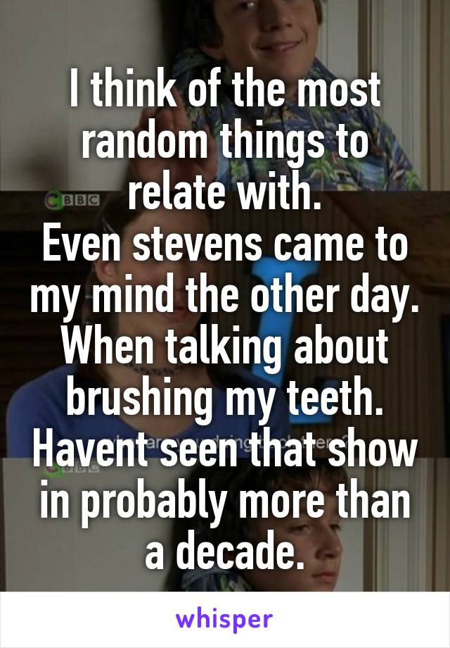 I think of the most random things to relate with. Even stevens came to my mind the other day. When talking about brushing my teeth. Havent seen that show in probably more than a decade.
