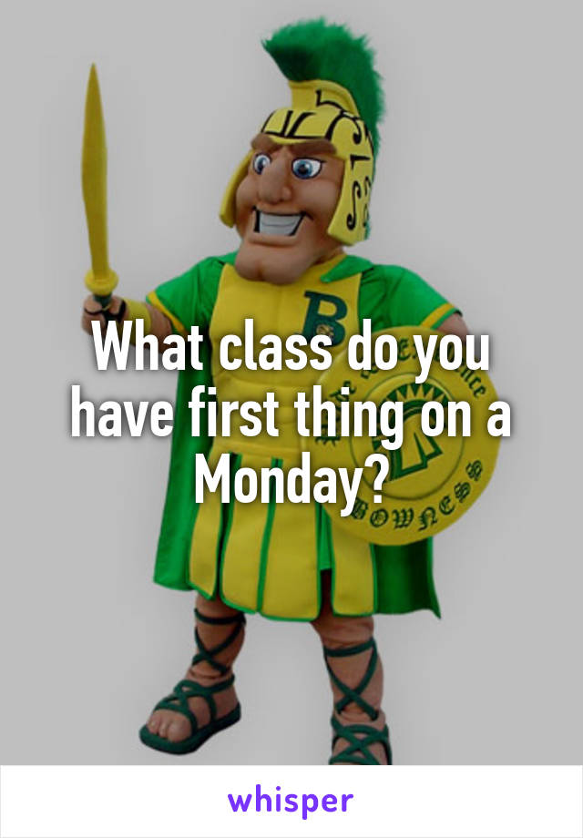 What class do you have first thing on a Monday?