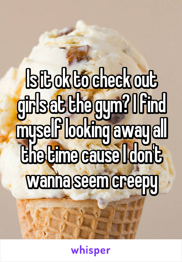 Is it ok to check out girls at the gym? I find myself looking away all the time cause I don't wanna seem creepy