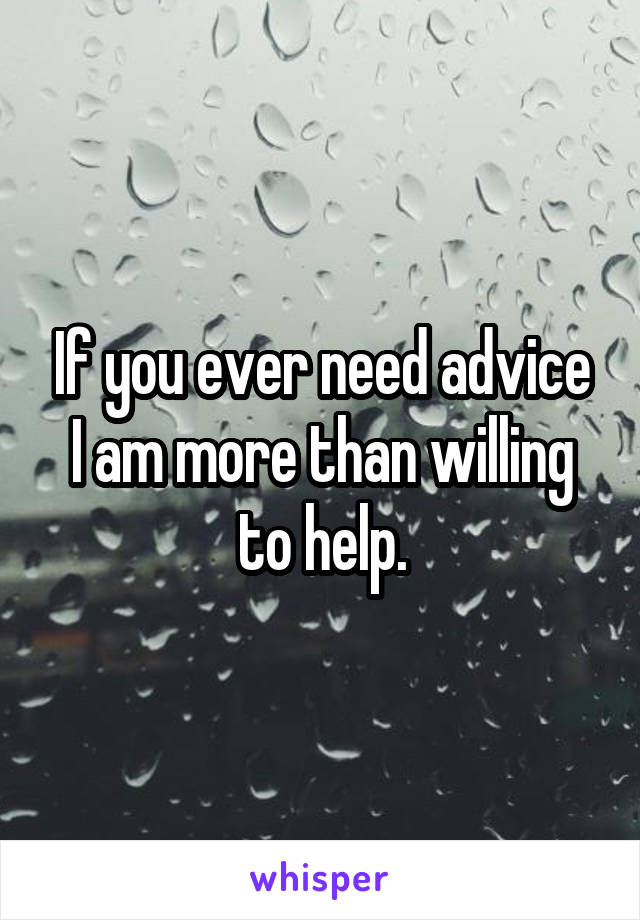 If you ever need advice I am more than willing to help.