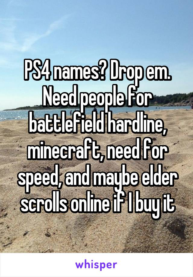 PS4 names? Drop em. Need people for battlefield hardline, minecraft, need for speed, and maybe elder scrolls online if I buy it