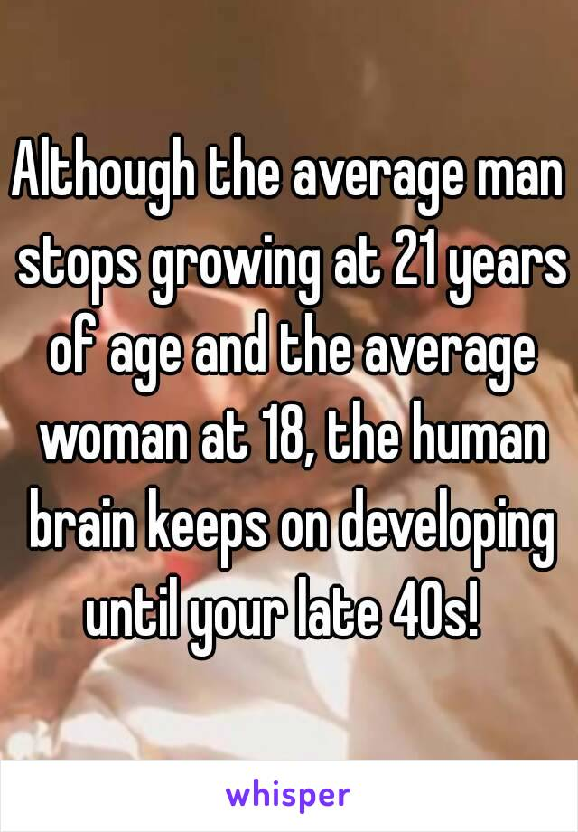 Although the average man stops growing at 21 years of age and the average woman at 18, the human brain keeps on developing until your late 40s!