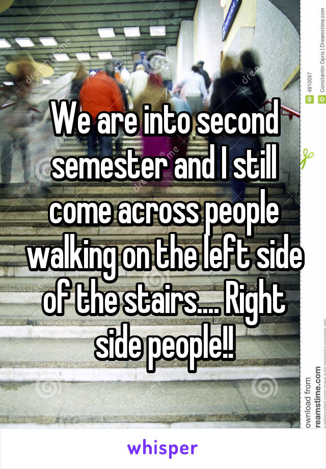 We are into second semester and I still come across people walking on the left side of the stairs.... Right side people!!