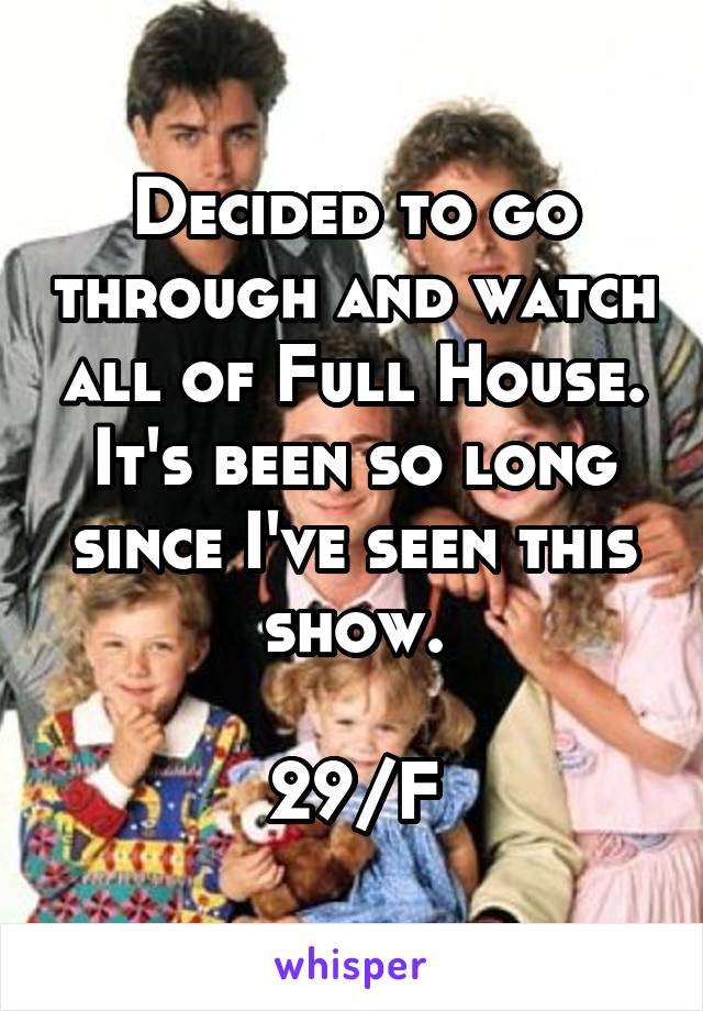 Decided to go through and watch all of Full House. It's been so long since I've seen this show.  29/F