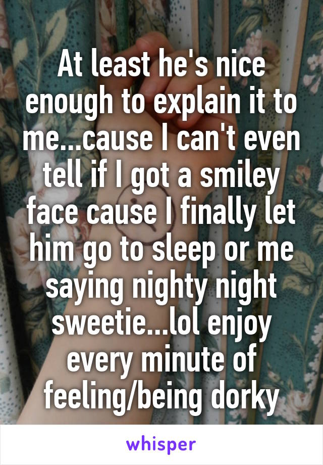 At least he's nice enough to explain it to me...cause I can't even tell if I got a smiley face cause I finally let him go to sleep or me saying nighty night sweetie...lol enjoy every minute of feeling/being dorky