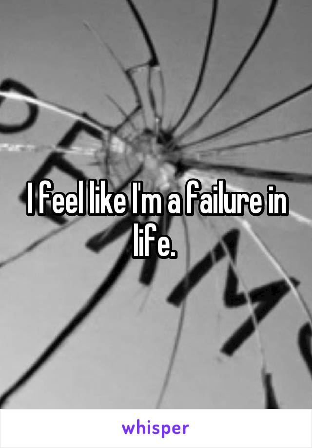 I feel like I'm a failure in life.