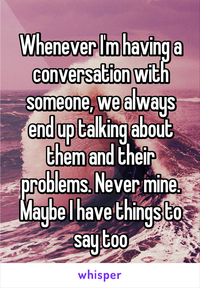 Whenever I'm having a conversation with someone, we always end up talking about them and their problems. Never mine. Maybe I have things to say too