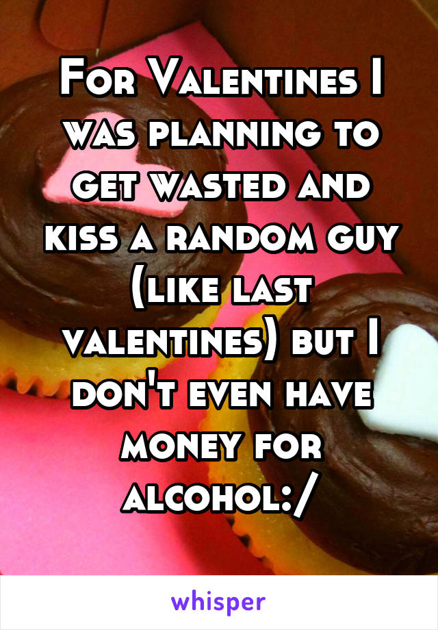 For Valentines I was planning to get wasted and kiss a random guy (like last valentines) but I don't even have money for alcohol:/