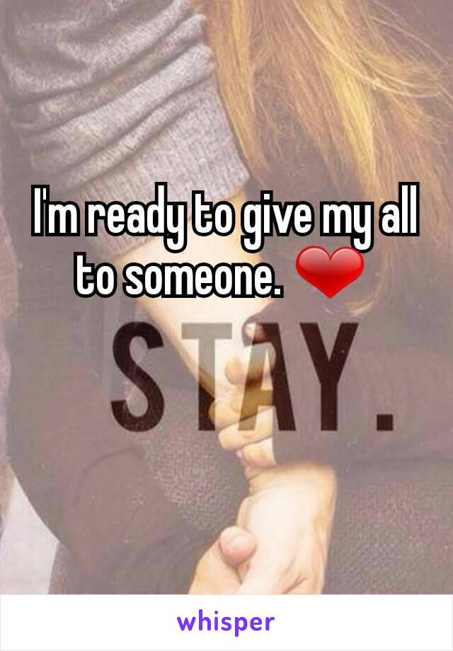 I'm ready to give my all to someone. ❤