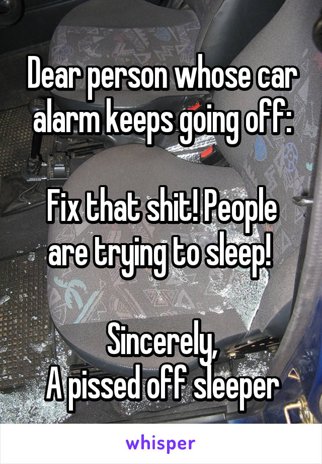 Dear person whose car alarm keeps going off:  Fix that shit! People are trying to sleep!   Sincerely, A pissed off sleeper