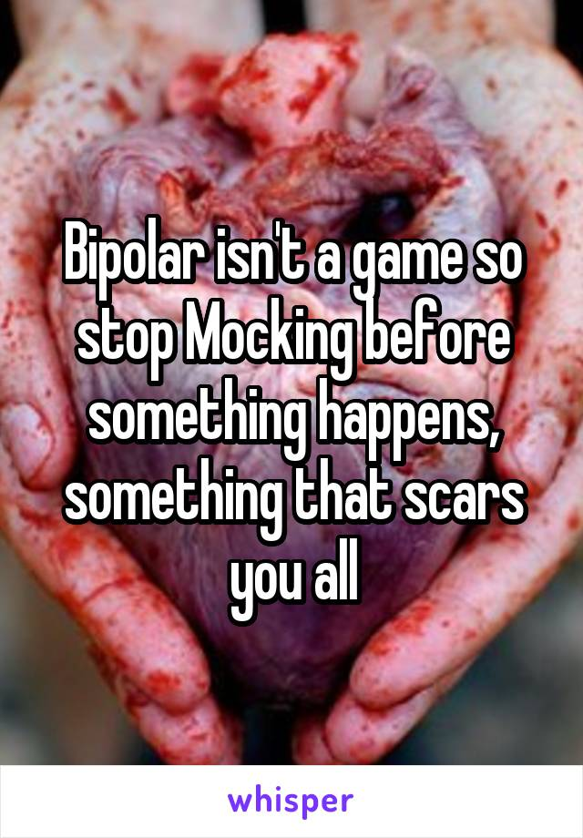 Bipolar isn't a game so stop Mocking before something happens, something that scars you all