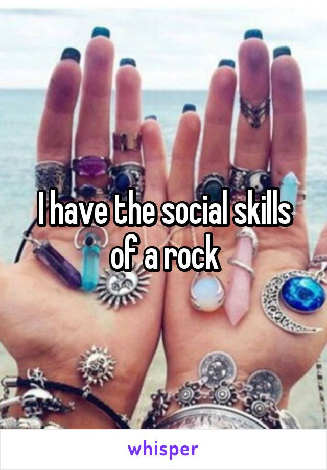 I have the social skills of a rock