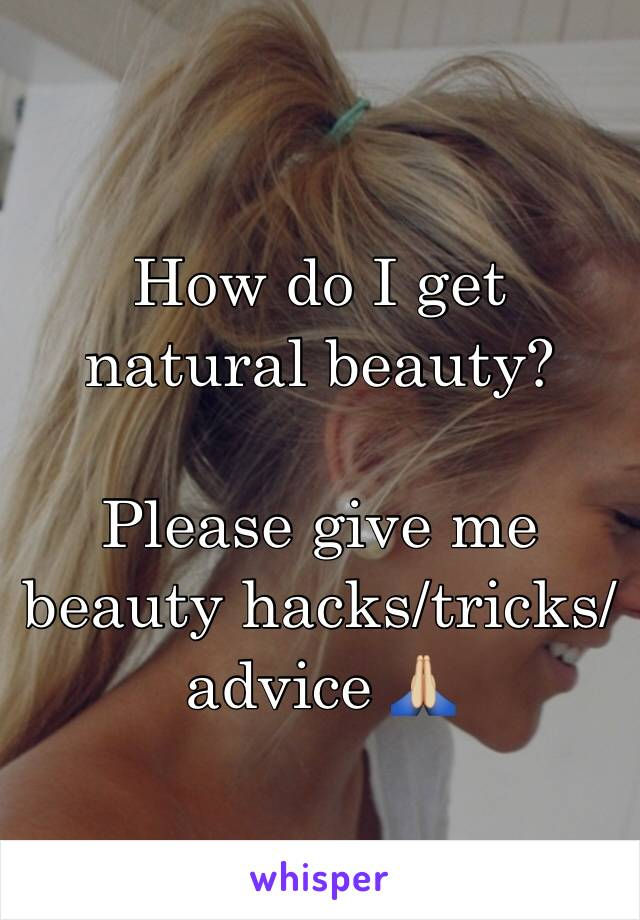 How do I get natural beauty?  Please give me beauty hacks/tricks/advice 🙏🏼