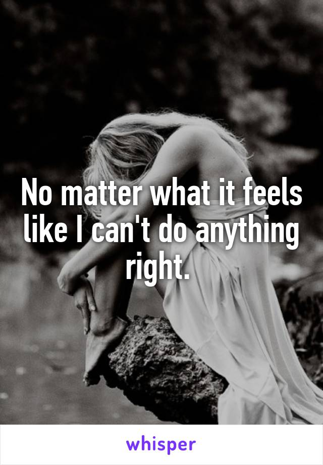 No matter what it feels like I can't do anything right.