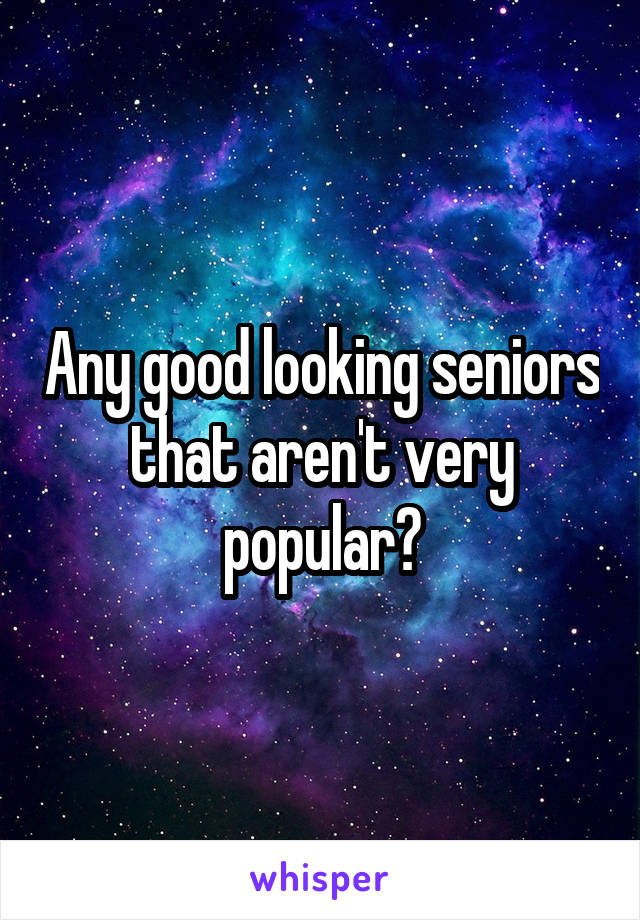 Any good looking seniors that aren't very popular?