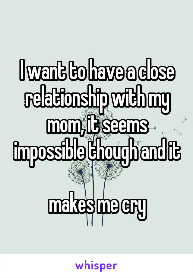 I want to have a close relationship with my mom, it seems impossible though and it  makes me cry