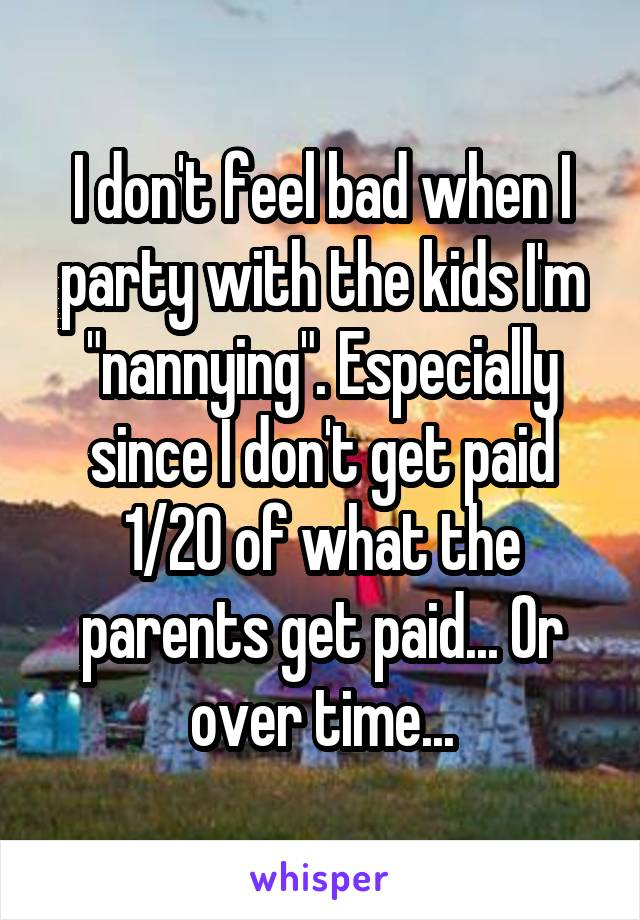 "I don't feel bad when I party with the kids I'm ""nannying"". Especially since I don't get paid 1/20 of what the parents get paid... Or over time..."