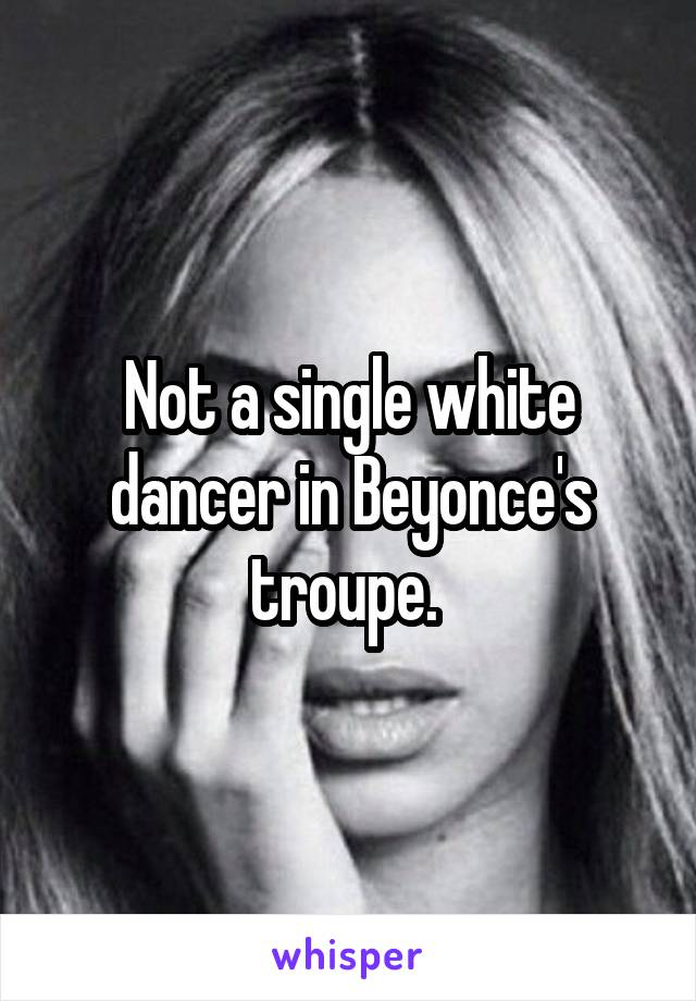 Not a single white dancer in Beyonce's troupe.