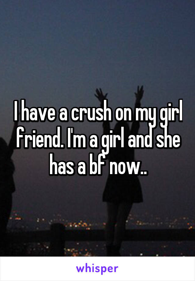 I have a crush on my girl friend. I'm a girl and she has a bf now..