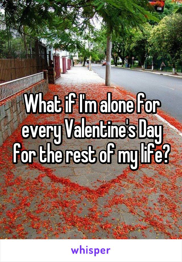 What if I'm alone for every Valentine's Day for the rest of my life?