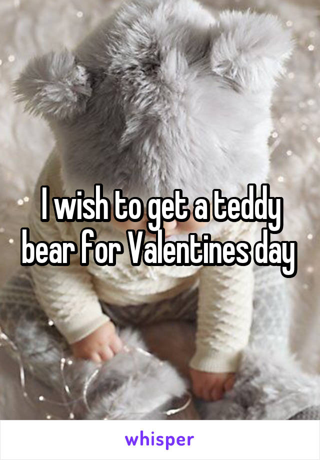 I wish to get a teddy bear for Valentines day