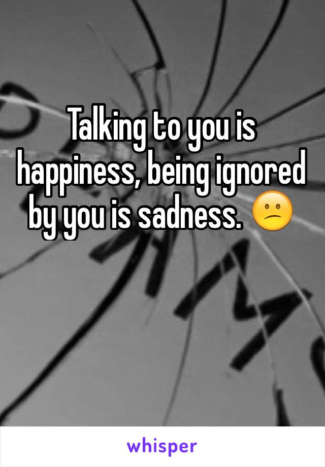 Talking to you is happiness, being ignored by you is sadness. 😕