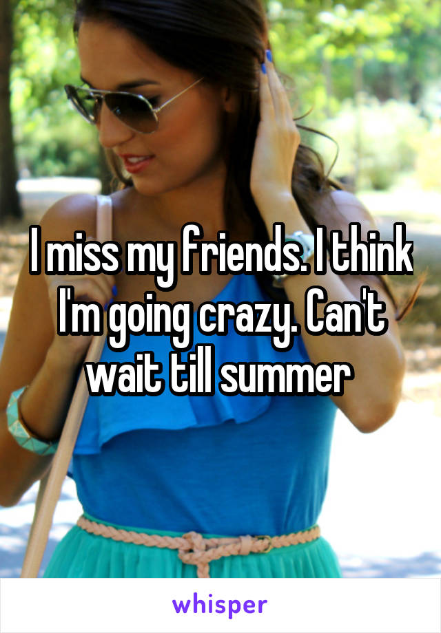 I miss my friends. I think I'm going crazy. Can't wait till summer