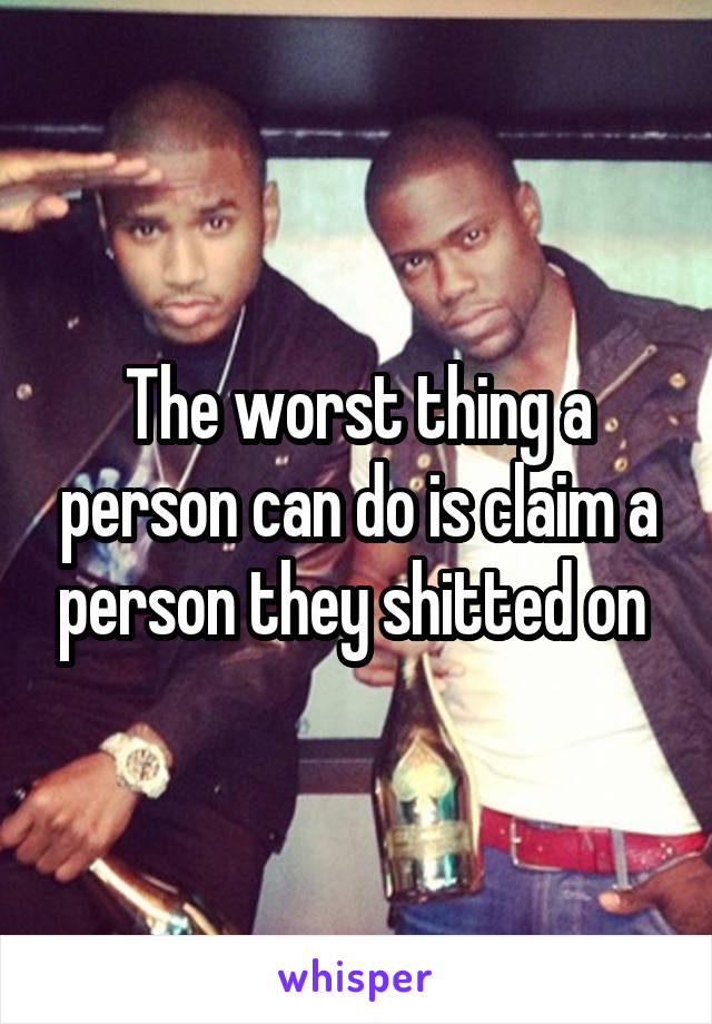 The worst thing a person can do is claim a person they shitted on