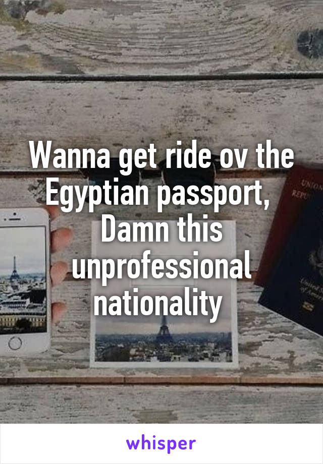 Wanna get ride ov the Egyptian passport,  Damn this unprofessional nationality