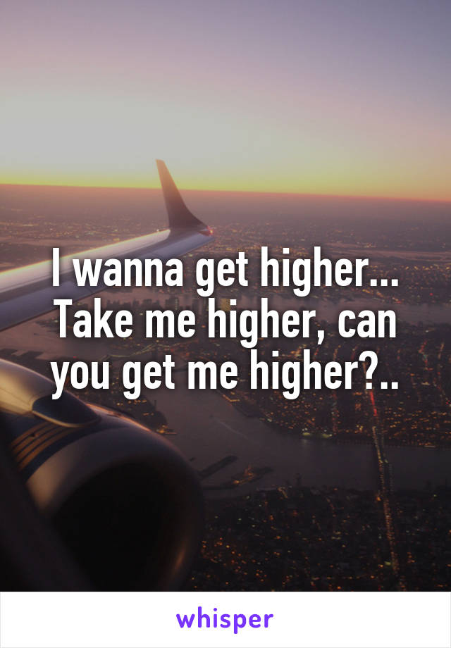 I wanna get higher... Take me higher, can you get me higher?..